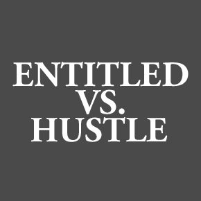 You're not entitled to anything. Hustle for everything you're worth