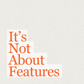 It's Not About Features